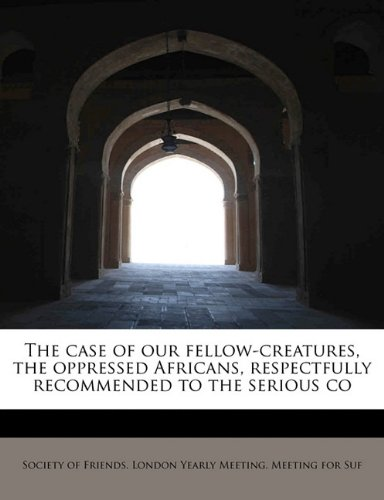 Download The case of our fellow-creatures, the oppressed Africans, respectfully recommended to the serious co PDF