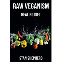 RAW VEGANISM: Fully Explained. How to Transition to Raw Uncooked Foods, Heal Disease, Rejuvenate Yourself, Function at Your Maximum Potential. Why Cooked and Starchy Foods Should Not be Eaten.
