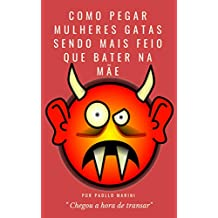 COMO PEGAR MULHERES GATAS SENDO MAIS FEIO QUE BATER NA MÃE (Portuguese Edition)