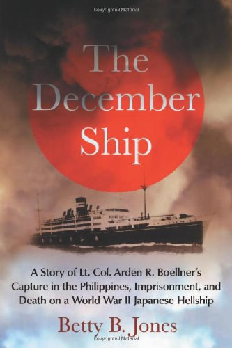 The December Ship: A Story of Lt. Col. Arden R. Boellner's Capture in the Philippines, Imprisonment, and Death on a Worl