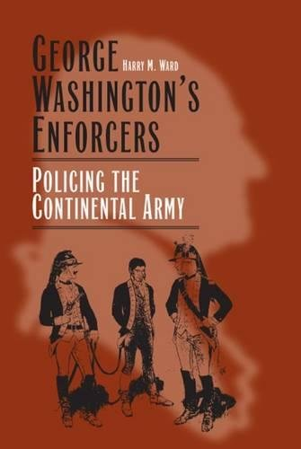 George Washingtons Enforcers: Policing the Continental Army ...