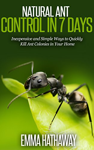 Natural Ant Control in 7 Days: Easy and Inexpensive DIY Pest Control Methods to Exterminate Ants (Insecticide Ants Pest Control)