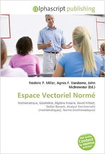 Lire un Espace Vectoriel Normé: Mathématique, Géométrie, Algèbre linéaire, David Hilbert, Stefan Banach, Analyse fonctionnelle (mathématiques), Norme (mathématiques) pdf epub