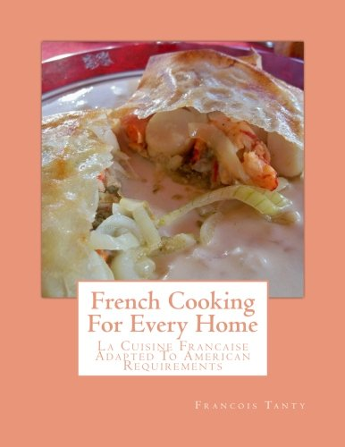 French Cooking For Every Home: La Cuisine Francaise Adapted To American Requirements by Francois Tanty