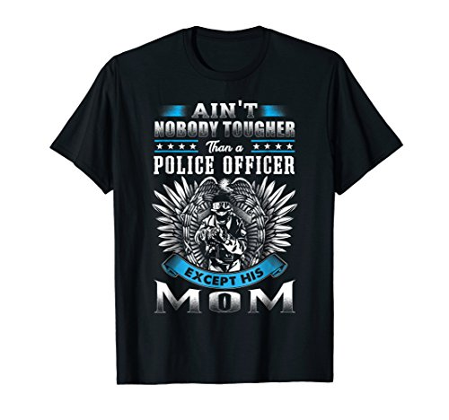 Police Mom Shirt Ain't Nobody Tougher Than a Police Officer (Police Officer Killed In Line Of Duty 2013)
