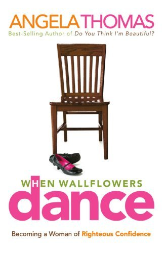 When Wallflowers Dance: Becoming a Woman of Righteous Confidence by Angela Thomas (2007-03-11)