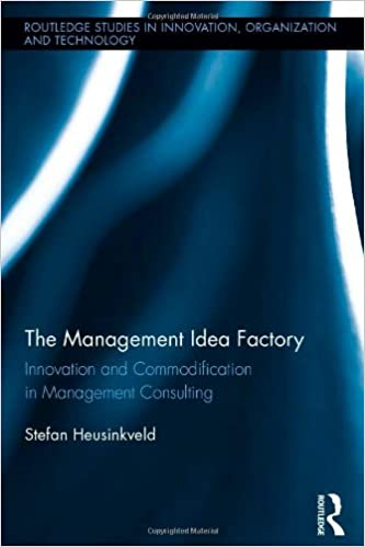 The Management Idea Factory: Innovation and Commodification in Management Consulting (Routledge Studies in Innovation, Organizations and Technology)