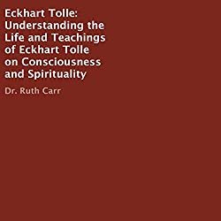 Eckhart Tolle: Understanding the Life and Teachings of Eckhart Tolle on Consciousness and Spirituality