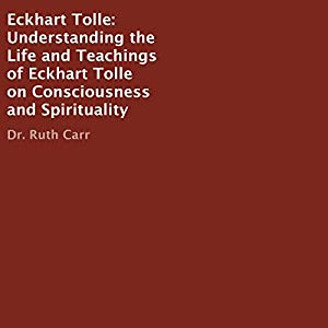 Eckhart Tolle: Understanding the Life and Teachings of Eckhart Tolle on Consciousness and Spirituality Audiobook