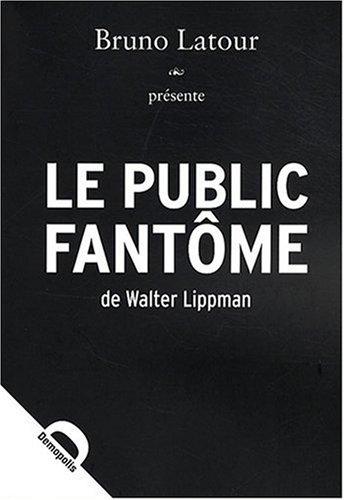 Le Public fantôme Broché – 18 septembre 2008 Bruno Latour Walter Lippmann DEMOPOLIS 2354570139