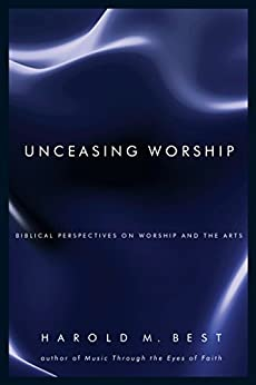 Unceasing Worship: Biblical Perspectives on Worship and the Arts por [Best, Harold M.]