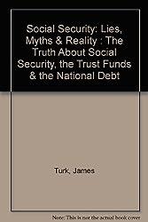 Social Security: Lies, Myths & Reality : The Truth About Social Security, the Trust Funds & the National Debt