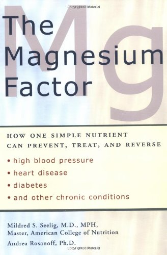 The Magnesium Factor: How One Simple Nutrient Can Prevent, Treat, and Reverse High Blood Pressure, Heart Disease, Diabetes, and Other Chronic Conditions
