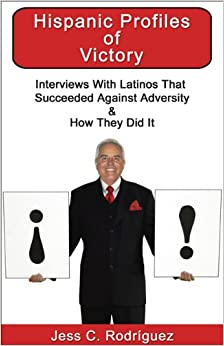 Hispanic Profiles of Victory: Interviews with Latinos That Succeeded Against Adversity and How They Did It