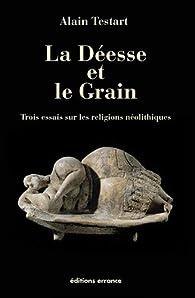La déesse et le grain : Trois essais sur les religions néolithiques par Alain Testart