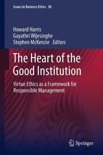 The Heart of the Good Institution: Virtue Ethics as a Framework for Responsible Management (Issues in Business Ethics)