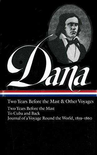 Richard Henry Dana Jr.: Two Years Before the Mast & Other Voyages (LOA #161): Two Years Before the Mast / To Cuba and Back / Journal of a Voyage Round the World, 1859-1860 (Library of America) ()