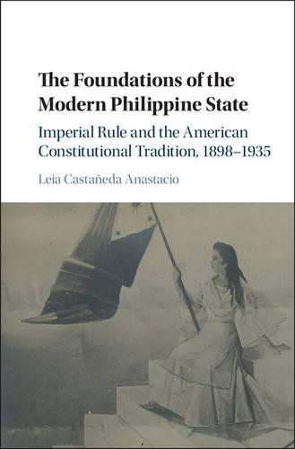 The Foundations of the Modern Philippine State: Imperial Rule and the American Constitutional Tradition in the Philippine Islands, 1898-1935 (Cambridge Historical Studies in American Law and Society)