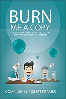 Burn Me A Copy: A compilation of some of the ?best messages ever sent through ?the workplace (2000-2005) (Send Me A Copy) (Volume 3)
