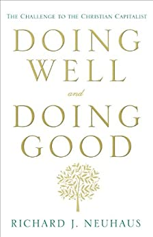 Doing Well and Doing Good: The Challenge to the Christian Capitalist by [Neuhaus, Richard J.]
