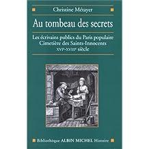 Au tombeau des secrets: Les écrivains publics du Paris populaire. Cimetière des Saints-Innocents XVIe-XVIIIe siècle