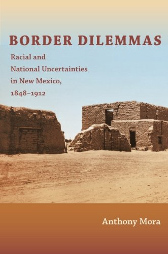 Border Dilemmas: Racial and National Uncertainties in New Mexico, 1848–1912