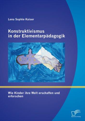 Download Konstruktivismus in der Elementarpädagogik: Wie Kinder ihre Welt erschaffen und erforschen (German Edition) Pdf