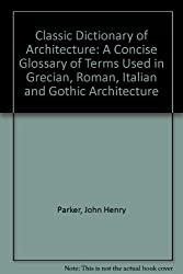 Classic Dictionary of Architecture: A Concise Glossary of Terms Used in Grecian, Roman, Italian and Gothic Architecture