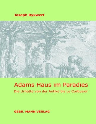 Adams Haus im Paradies: Die Urhütte von der Antike bis Le Corbusier