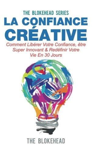 La confiance créative :Comment libérer votre confiance, être super innovant & redéfinir votre vie en 30 jours (French Edition)