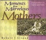 Moments for Marvelous Mothers, Robert J. Strand, 0971703906