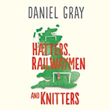 Hatters, Railwaymen and Knitters: Travels through England's Football Provinces Audiobook by Daniel Gray Narrated by Derek Perkins