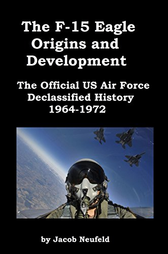 The F-15 Eagle Origins and Development: The Official US Air Force Declassified History 1964-1972 [Illustrated] -