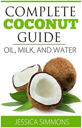 Coconut Oil: Coconut Milk: Coconut Water: The Complete Guide to the Coconut: Understand how to use Coconut oil, Coconut milk, and Coconut water to lose weight