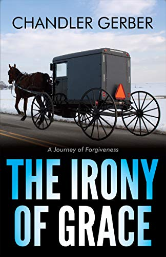 The Irony of Grace: A Journey of Forgiveness by [Gerber, Chandler]