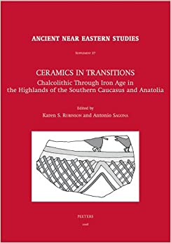Ceramics in Transitions: Chalcolithic Through Iron Age in the Highlands of the Southern Caucasus and Anatolia (Ancient Near Eastern Studies Supplement Series)