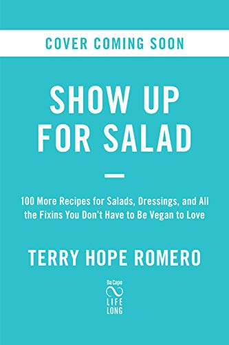 Show Up for Salad: 100 More Recipes for Salads, Dressings, and All the Fixins You Don't Have to Be Vegan to Love by Terry Hope Romero