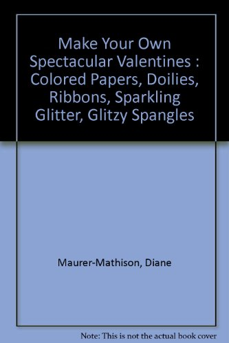 (Make Your Own Spectacular Valentines : Colored Papers, Doilies, Ribbons, Sparkling Glitter, Glitzy Spangles)