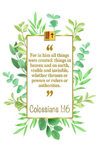 For In Him All Things Were Created: Things In Heaven And On Earth, Vis-Ible And Invisible, Whether Thrones Or Powers Or Rulers Or Authorities: Colossians 1:16 Bible Journal (All Authority In Heaven And On Earth)