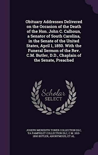 Obituary Addresses Delivered on the Occasion of the Death of the Hon. John C. Calhoun, a Senator of South Carolina, in the Senate of the United ... D.D., Chaplain of the Senate, Preached 1810 Toner