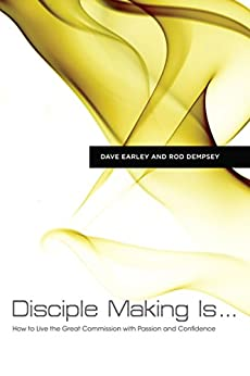 Disciple Making Is . . .: How to Live the Great Commission with Passion and Confidence by [Earley, Dave, Dempsey, Rod]