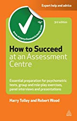How to Succeed at an Assessment Centre: Essential Preparation for Psychometric Tests Group and Role-play Exercises Panel Interviews and Presentations (Testing Series)