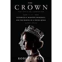 The Crown: The Official Companion: Volume 1: Elizabeth II, Winston Churchill, and the Making of a Young Queen (1947-1955)