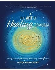 The Art of Healing Trauma: Finding Joy through Creativity, Spirituality and forgiveness