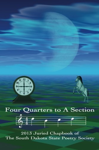 Four Quarters to a Section: An anthology of South Dakota poets selected in the South Dakota State Poetry Society 2013 ma