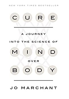 Cure: A Journey into the Science of Mind Over Body by [Marchant, Jo]