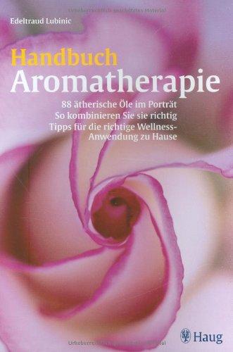 Handbuch Aromatherapie: 88 ätherische Öle im Portrait. So kombinieren Sie sie richtig.  Tipps für die richtige Wellness-Anwendung zu Hause