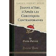 Jeanne d'Arc, d'Après Les Chroniques Contemporaines (Classic Reprint)