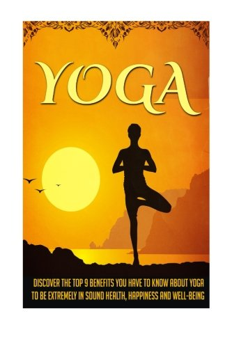 Yoga: Discover The Top 9 Benefits You Have To Know About Yoga To Be Extremely In Sound Health, Happiness, And Well-Being
