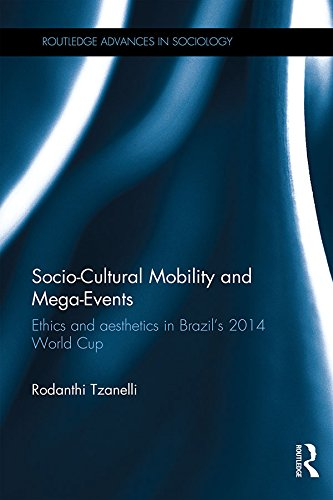 Download Socio-Cultural Mobility and Mega-Events: Ethics and Aesthetics in Brazil's 2014 World Cup (Routledge Advances in Sociology) Pdf